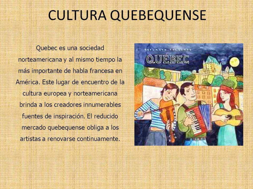 CULTURA QUEBEQUENSE Quebec es una sociedad norteamericana y al mismo tiempo la más importante de habla francesa en América. Este lugar de encuentro de