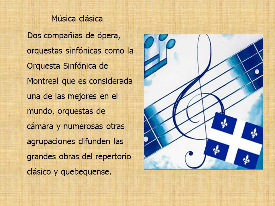 Música clásica Dos compañías de ópera, orquestas sinfónicas como la Orquesta Sinfónica de Montreal que es considerada una de las mejores en el mundo, orquestas de cámara y numerosas otras agrupaciones difunden las grandes obras del repertorio clásico y quebequense.