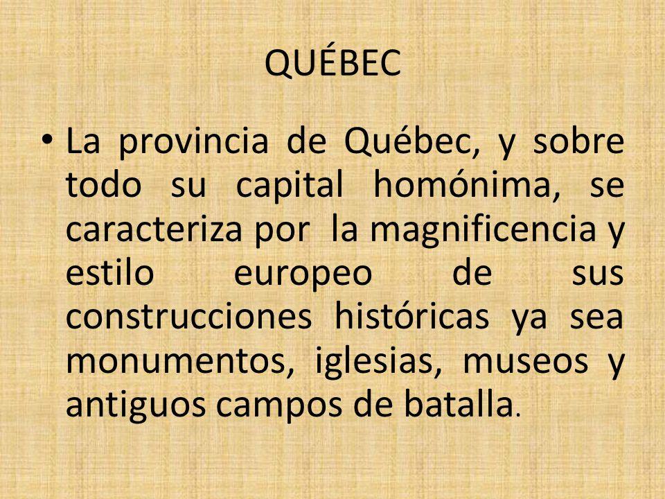 QUÉBEC La provincia de Québec, y sobre todo su capital homónima, se caracteriza por la magnificencia y estilo europeo de sus construcciones históricas ya sea monumentos, iglesias, museos y antiguos campos de batalla.