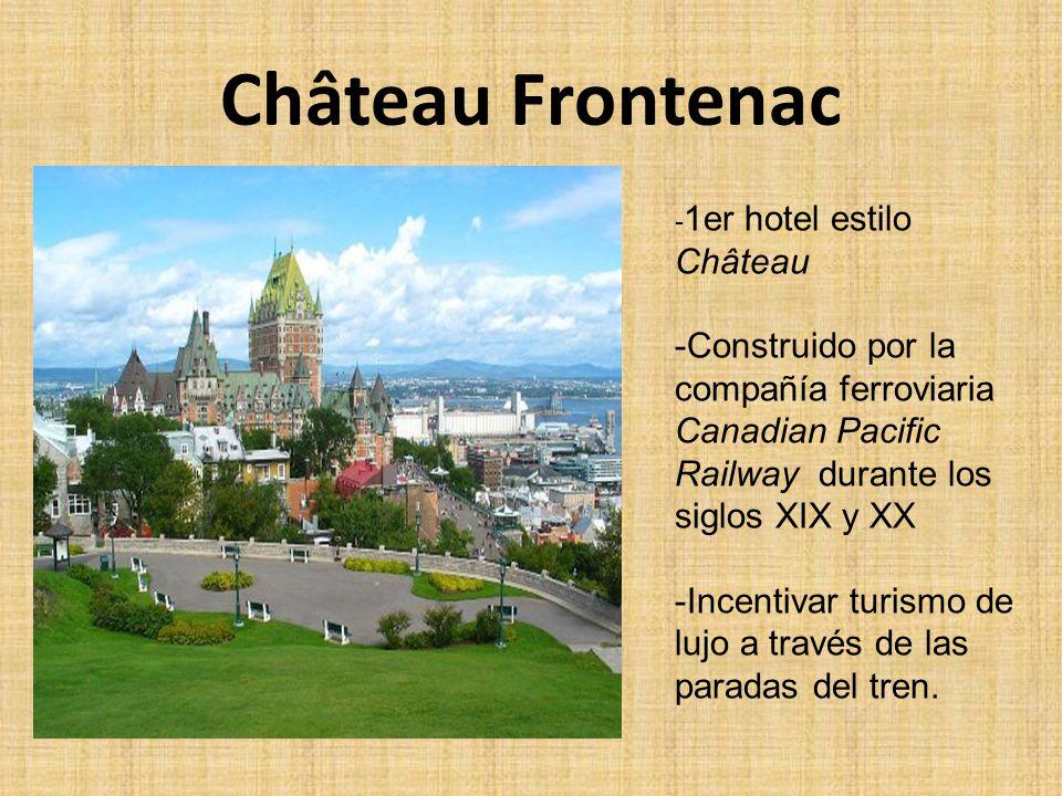 Château Frontenac - 1er hotel estilo Château -Construido por la compañía ferroviaria Canadian Pacific Railway durante los siglos XIX y XX -Incentivar turismo de lujo a través de las paradas del tren.