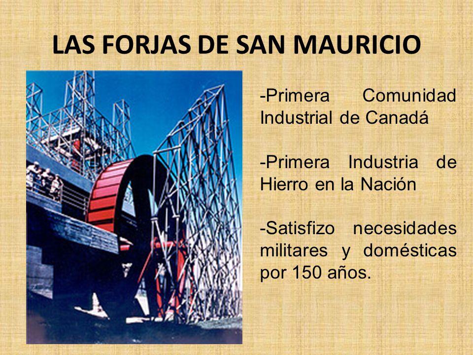 LAS FORJAS DE SAN MAURICIO -Primera Comunidad Industrial de Canadá -Primera Industria de Hierro en la Nación -Satisfizo necesidades militares y domésticas por 150 años.