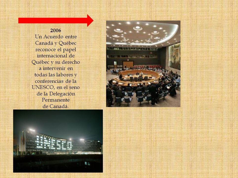2006 Un Acuerdo entre Canadá y Québec reconoce el papel internacional de Québec y su derecho a intervenir en todas las labores y conferencias de la UNESCO, en el seno de la Delegación Permanente de Canadá.