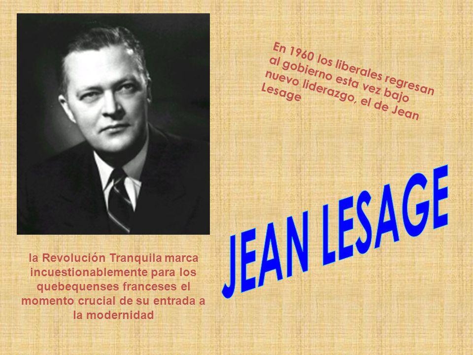 En 1960 los liberales regresan al gobierno esta vez bajo nuevo liderazgo, el de Jean Lesage la Revolución Tranquila marca incuestionablemente para los quebequenses franceses el momento crucial de su entrada a la modernidad