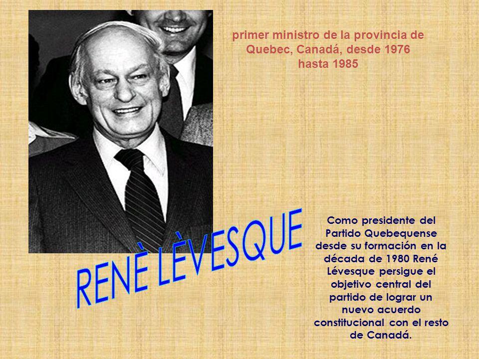 primer ministro de la provincia de Quebec, Canadá, desde 1976 hasta 1985 Como presidente del Partido Quebequense desde su formación en la década de 1980 René Lévesque persigue el objetivo central del partido de lograr un nuevo acuerdo constitucional con el resto de Canadá.