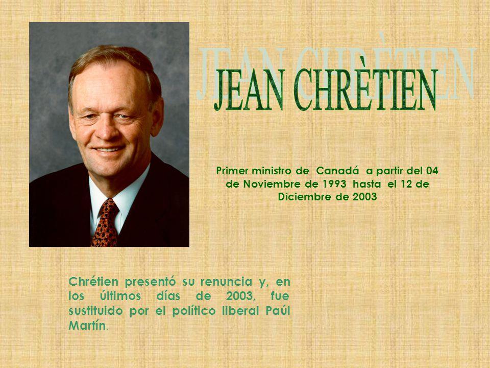Primer ministro de Canadá a partir del 04 de Noviembre de 1993 hasta el 12 de Diciembre de 2003 Chrétien presentó su renuncia y, en los últimos días de 2003, fue sustituido por el político liberal Paúl Martín.