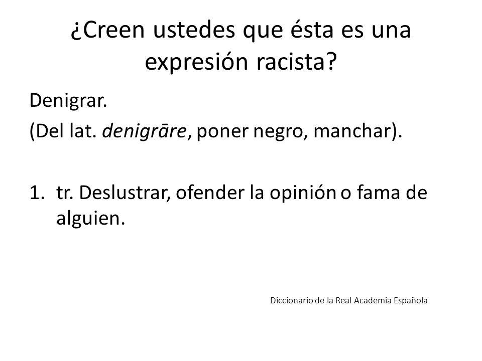 ¿Creen ustedes que ésta es una expresión racista? Denigrar. (Del lat. denigrāre, poner negro, manchar). 1.tr. Deslustrar, ofender la opinión o fama de