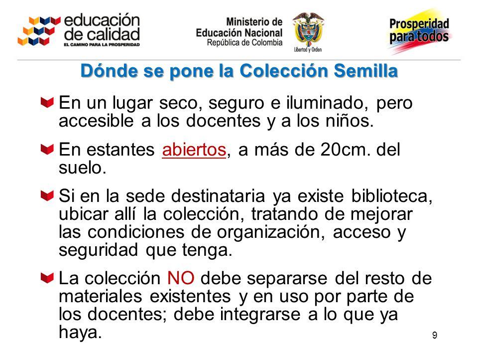 9 Dónde se pone la Colección Semilla En un lugar seco, seguro e iluminado, pero accesible a los docentes y a los niños.