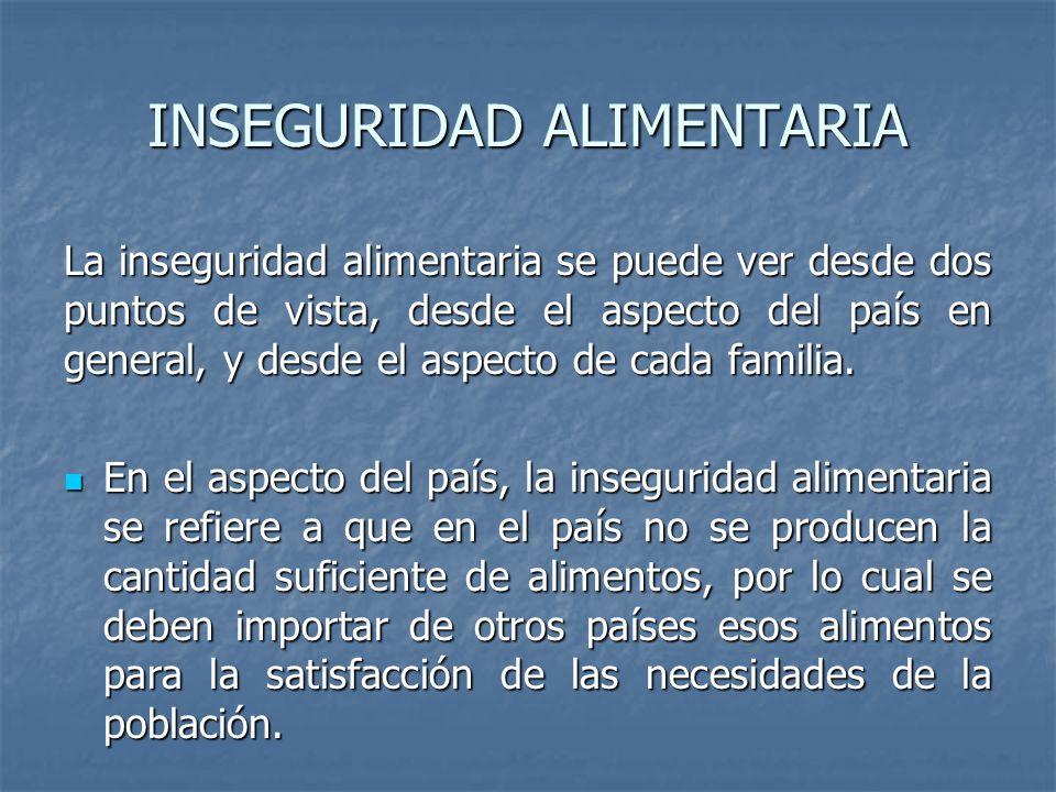 INSEGURIDAD ALIMENTARIA La inseguridad alimentaria se puede ver desde dos puntos de vista, desde el aspecto del país en general, y desde el aspecto de