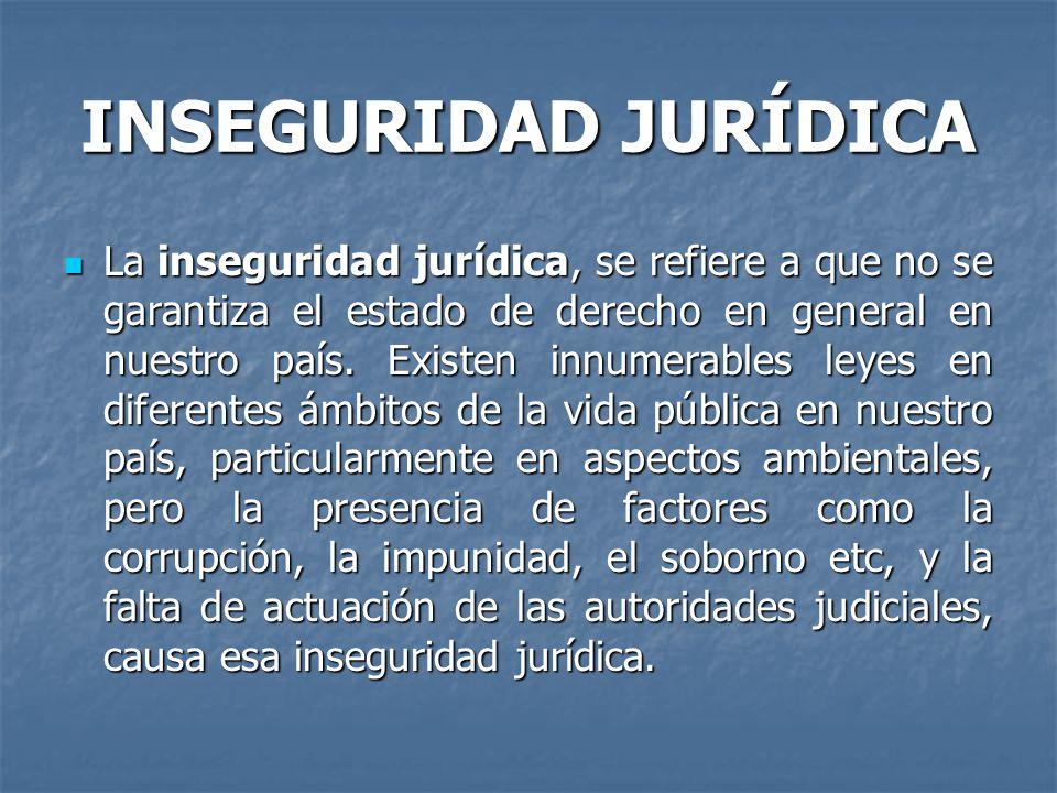 INSEGURIDAD JURÍDICA La inseguridad jurídica, se refiere a que no se garantiza el estado de derecho en general en nuestro país. Existen innumerables l
