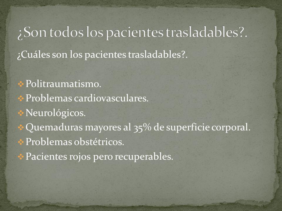 ¿Cuáles son los pacientes trasladables?. Politraumatismo. Problemas cardiovasculares. Neurológicos. Quemaduras mayores al 35% de superficie corporal.