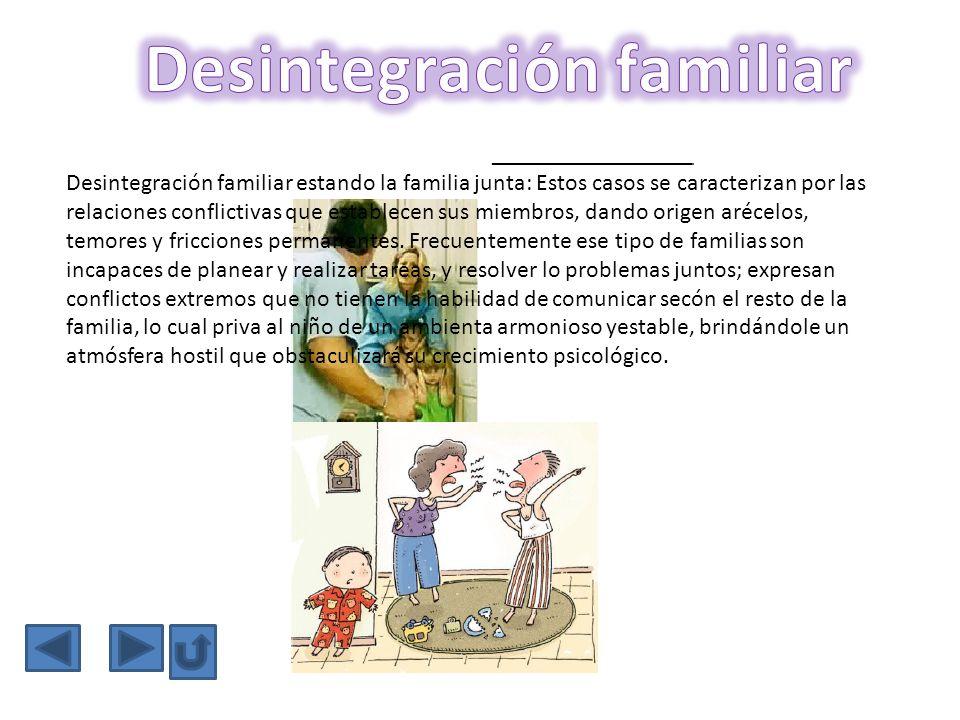 Desintegración familiar estando la familia junta: Estos casos se caracterizan por las relaciones conflictivas que establecen sus miembros, dando orige