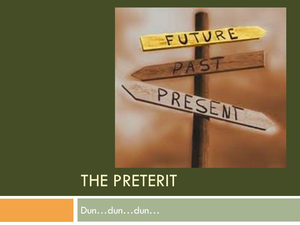 THE PRETERIT Dun…dun…dun…