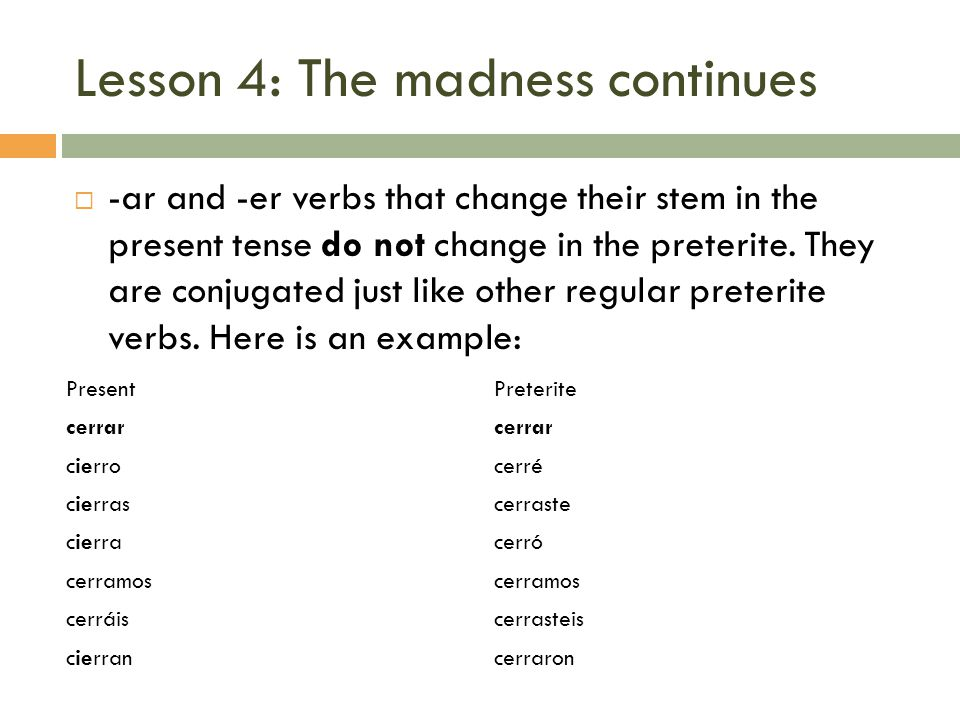 Lesson 4: The madness continues -ar and -er verbs that change their stem in the present tense do not change in the preterite.