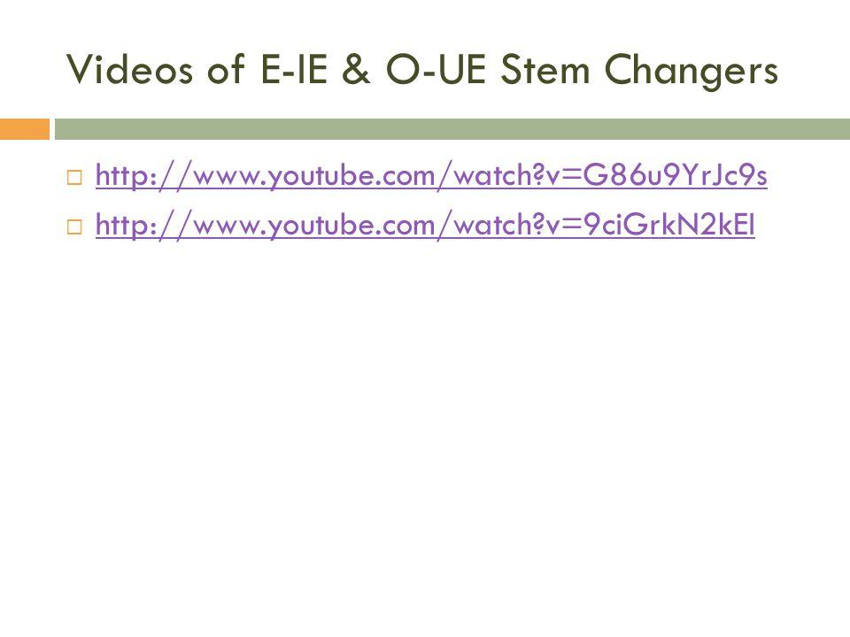 Videos of E-IE & O-UE Stem Changers http://www.youtube.com/watch?v=G86u9YrJc9s http://www.youtube.com/watch?v=9ciGrkN2kEI