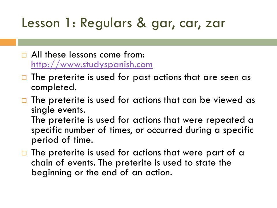 Lesson 1: Regulars & gar, car, zar All these lessons come from: http://www.studyspanish.com http://www.studyspanish.com The preterite is used for past actions that are seen as completed.