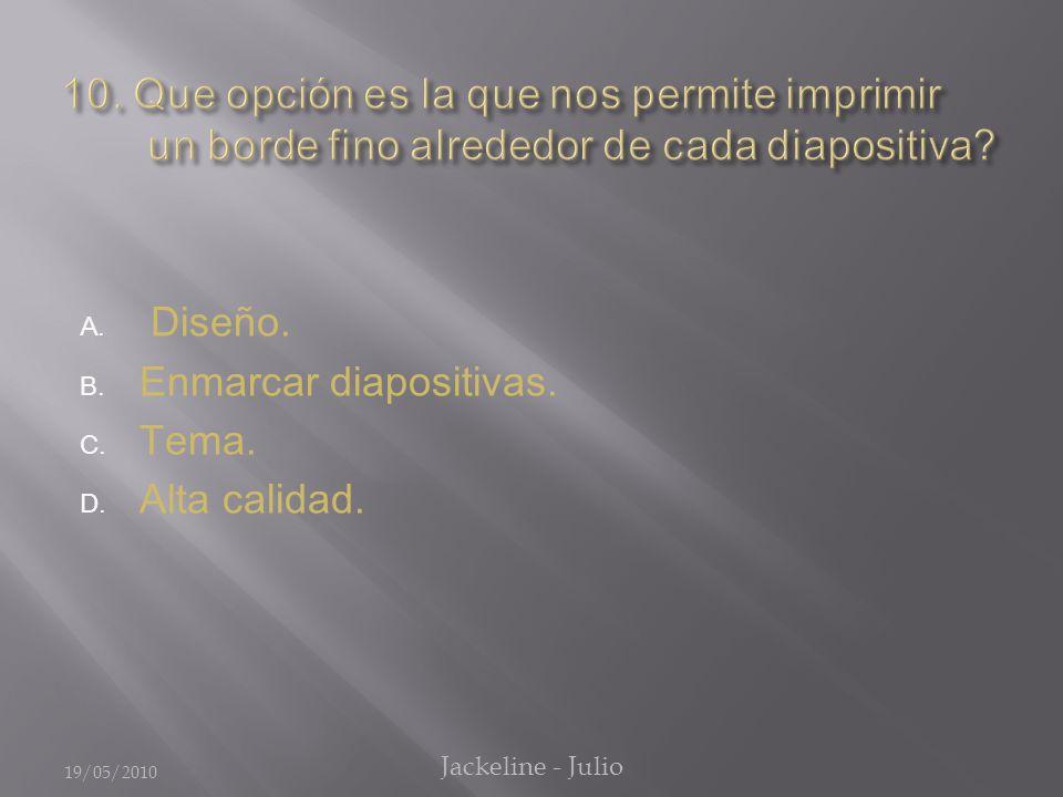 A. Diseño. B. Enmarcar diapositivas. C. Tema. D. Alta calidad. 19/05/2010 Jackeline - Julio