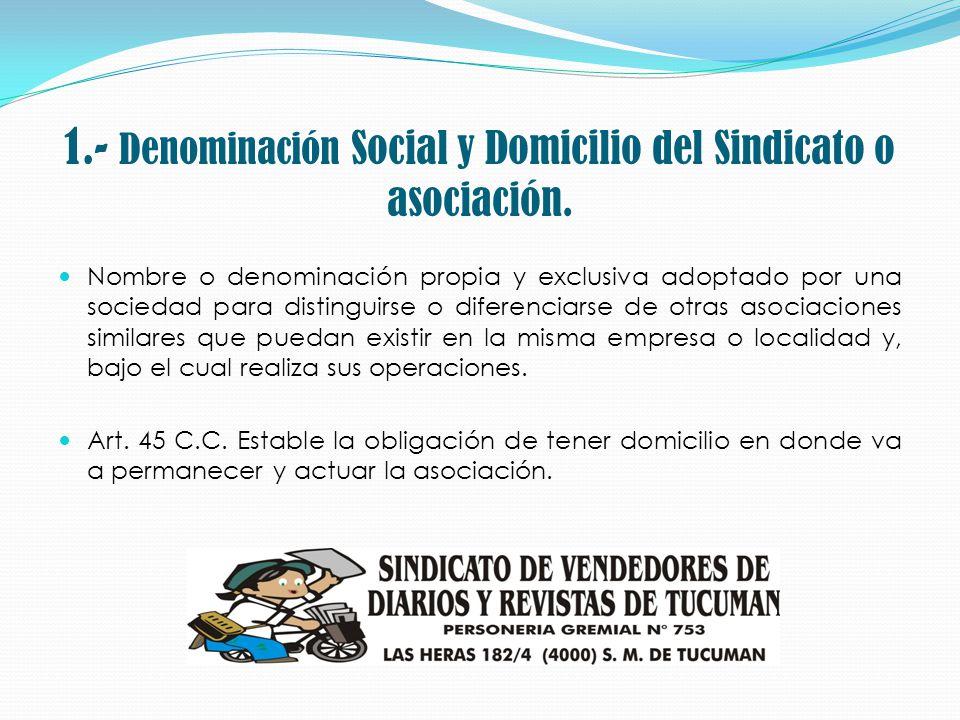 1.- Denominación Social y Domicilio del Sindicato o asociación. Nombre o denominación propia y exclusiva adoptado por una sociedad para distinguirse o