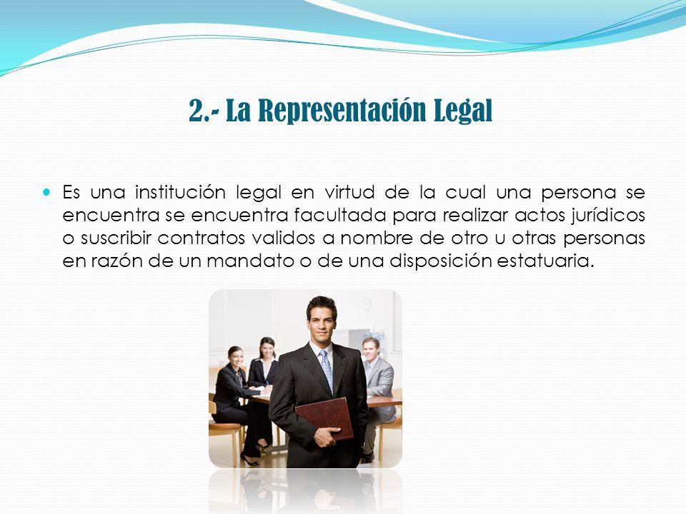 2.- La Representación Legal Es una institución legal en virtud de la cual una persona se encuentra se encuentra facultada para realizar actos jurídico