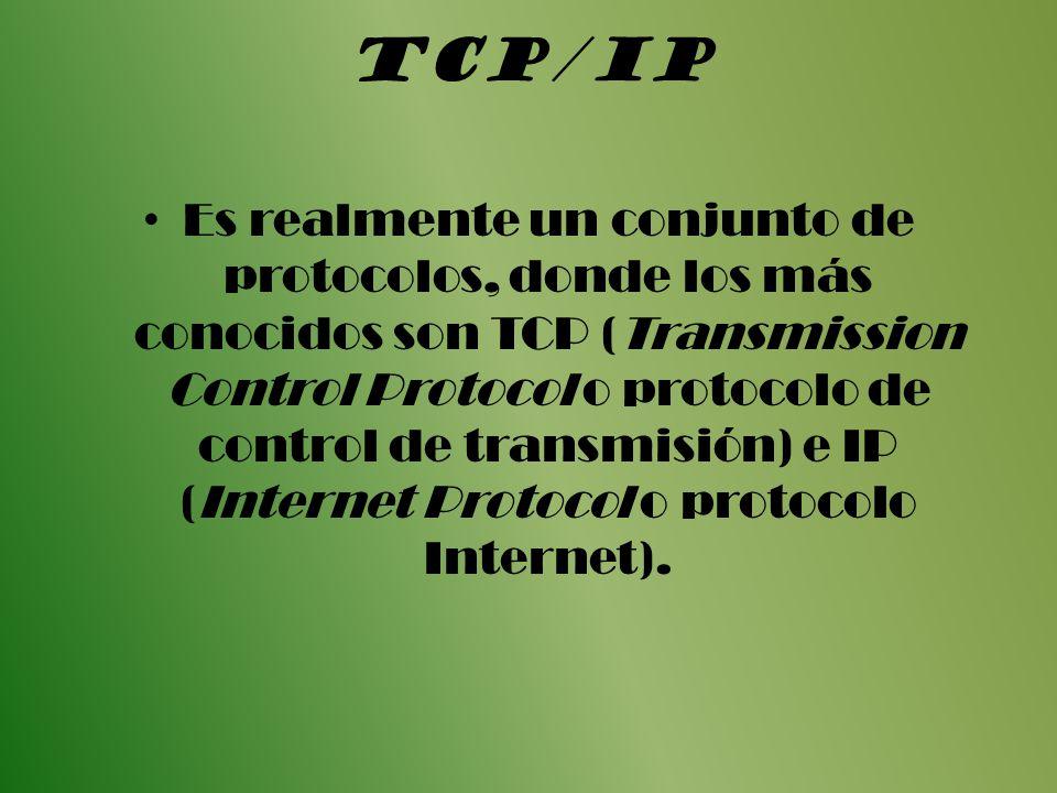 TCP/IP Es realmente un conjunto de protocolos, donde los más conocidos son TCP (Transmission Control Protocol o protocolo de control de transmisión) e IP (Internet Protocol o protocolo Internet).