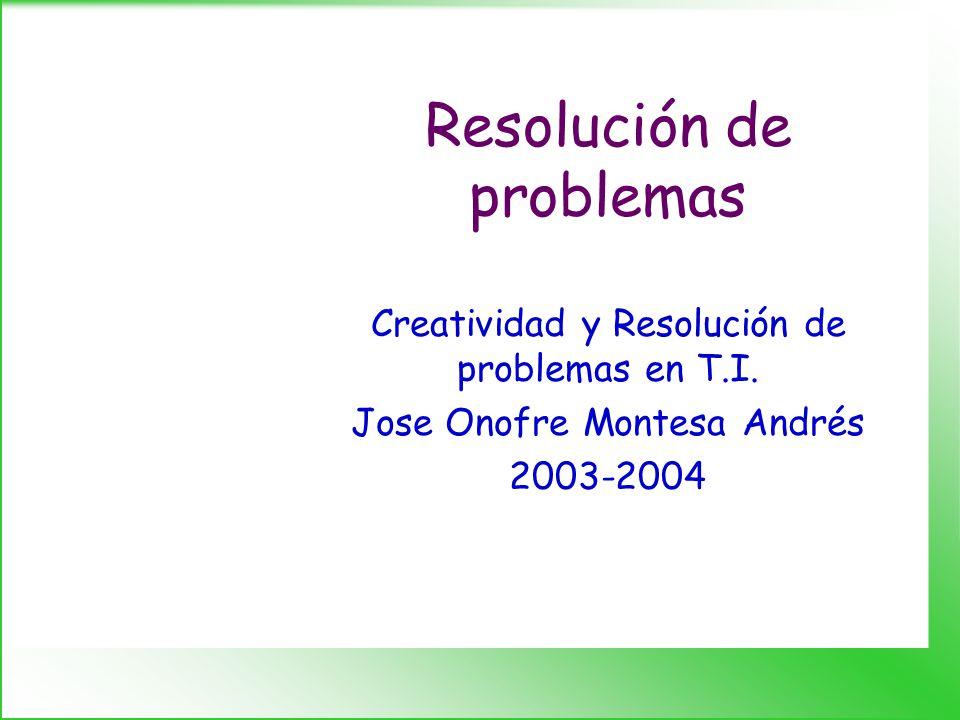 Resolución de problemas Creatividad y Resolución de problemas en T.I. Jose Onofre Montesa Andrés 2003-2004