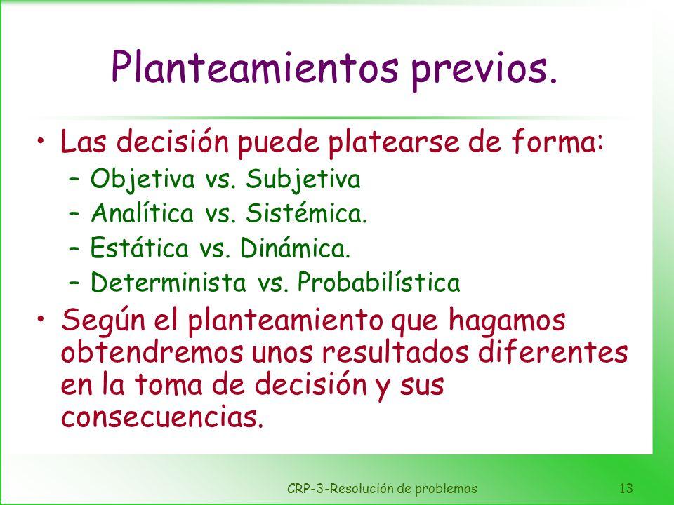 CRP-3-Resolución de problemas13 Planteamientos previos. Las decisión puede platearse de forma: –Objetiva vs. Subjetiva –Analítica vs. Sistémica. –Está