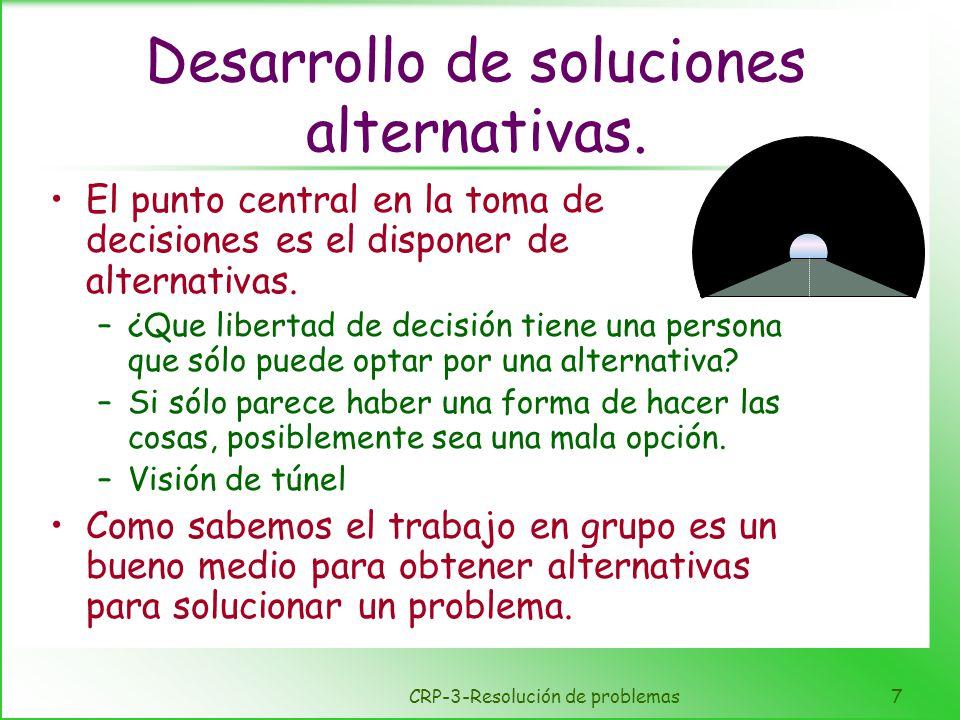 CRP-3-Resolución de problemas7 Desarrollo de soluciones alternativas. El punto central en la toma de decisiones es el disponer de alternativas. –¿Que