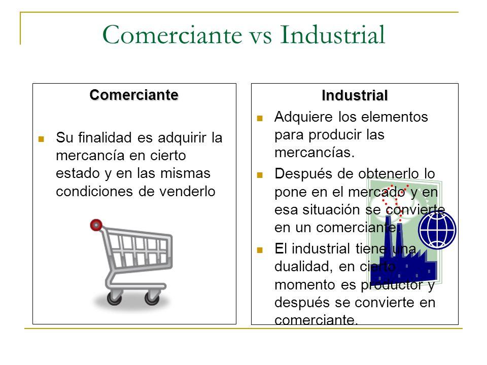 Comerciante vs Industrial Comerciante Su finalidad es adquirir la mercancía en cierto estado y en las mismas condiciones de venderlo Industrial Adquie