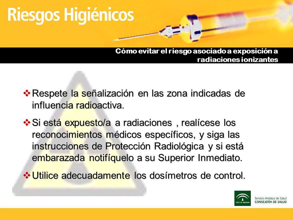 Cómo evitar el riesgo asociado a exposición a radiaciones ionizantes Respete la señalización en las zona indicadas de influencia radioactiva. Respete