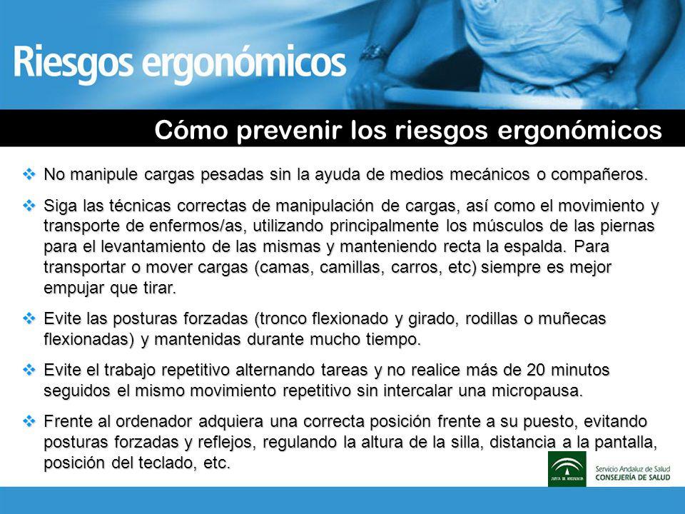 Cómo prevenir los riesgos ergonómicos No manipule cargas pesadas sin la ayuda de medios mecánicos o compañeros. No manipule cargas pesadas sin la ayud
