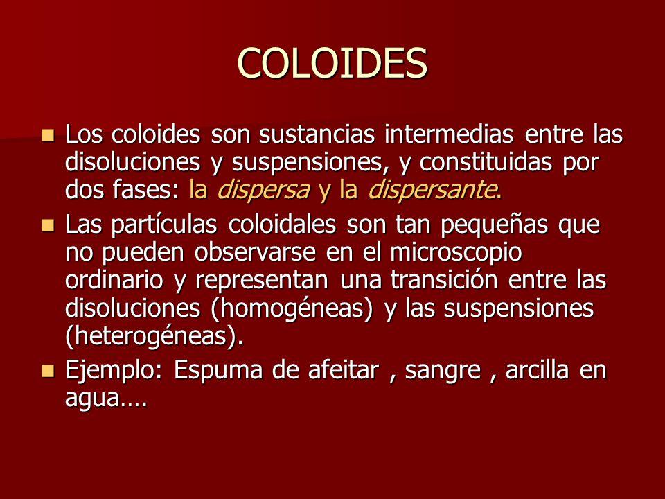 COLOIDES Los coloides son sustancias intermedias entre las disoluciones y suspensiones, y constituidas por dos fases: la dispersa y la dispersante. Lo