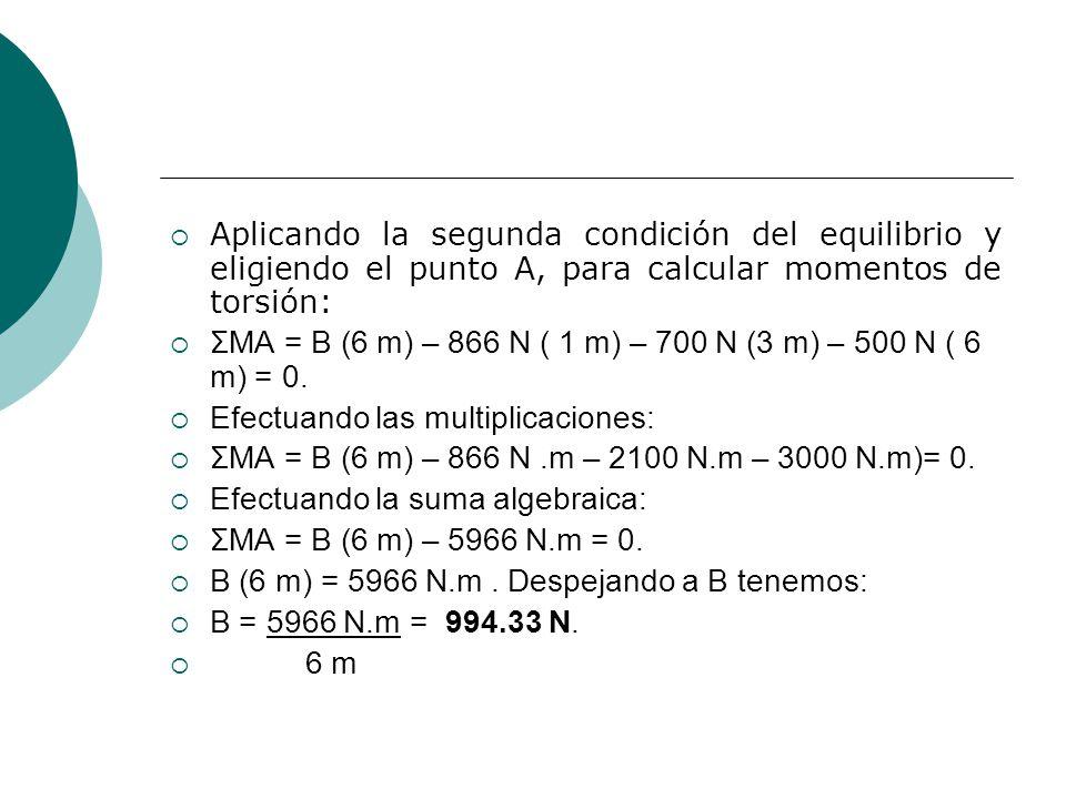 Aplicando la segunda condición del equilibrio y eligiendo el punto A, para calcular momentos de torsión: ΣMA = B (6 m) – 866 N ( 1 m) – 700 N (3 m) – 500 N ( 6 m) = 0.