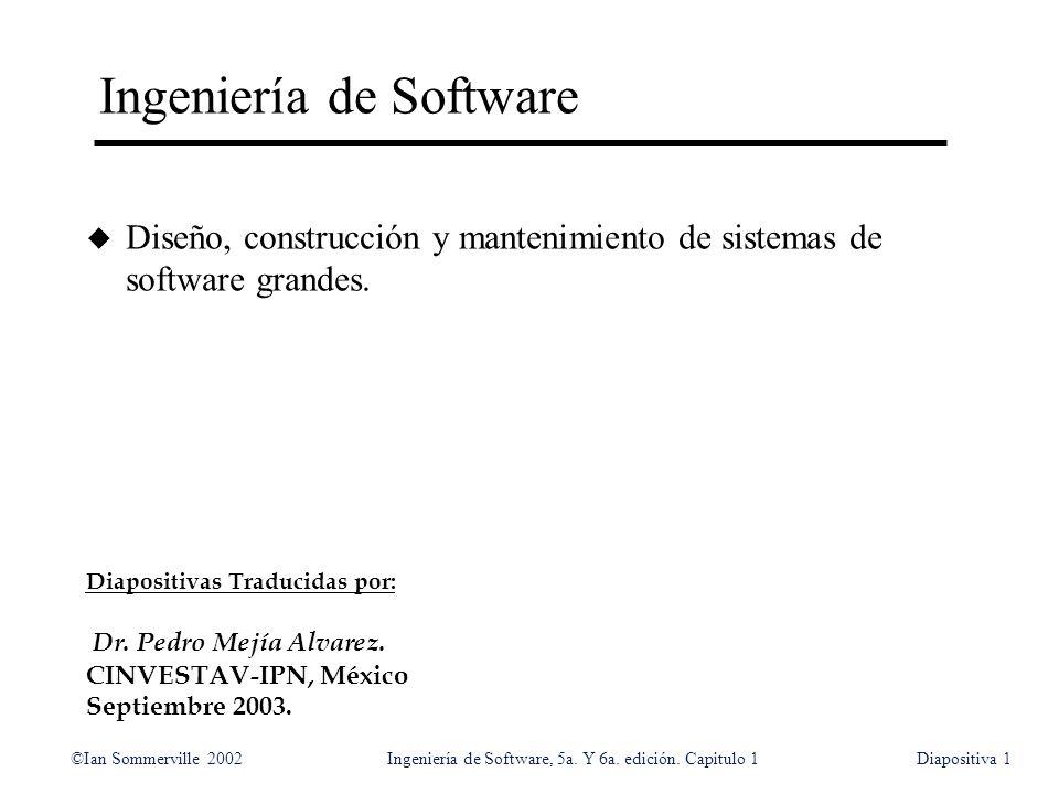 ©Ian Sommerville 2002Ingeniería de Software, 5a. Y 6a. edición. Capitulo 1Diapositiva1 Ingeniería de Software u Diseño, construcción y mantenimiento d
