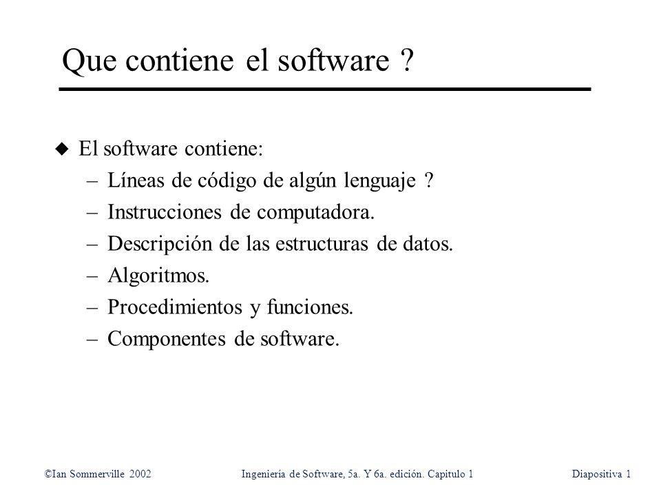 ©Ian Sommerville 2002Ingeniería de Software, 5a. Y 6a. edición. Capitulo 1Diapositiva1 Que contiene el software ? u El software contiene: –Líneas de c