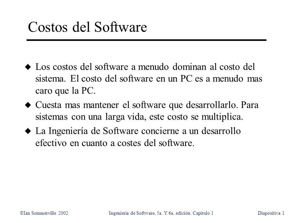 ©Ian Sommerville 2002Ingeniería de Software, 5a. Y 6a. edición. Capitulo 1Diapositiva1 Costos del Software u Los costos del software a menudo dominan