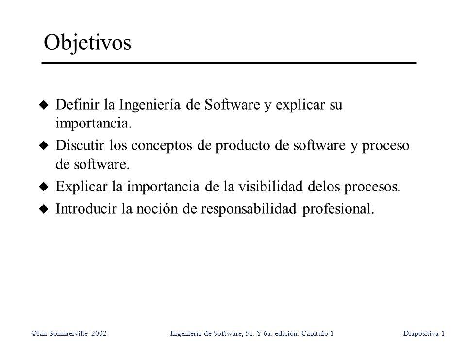 ©Ian Sommerville 2002Ingeniería de Software, 5a. Y 6a. edición. Capitulo 1Diapositiva1 Objetivos u Definir la Ingeniería de Software y explicar su imp