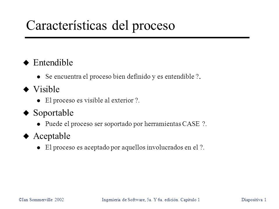 ©Ian Sommerville 2002Ingeniería de Software, 5a. Y 6a. edición. Capitulo 1Diapositiva1 Características del proceso u Entendible l Se encuentra el proc