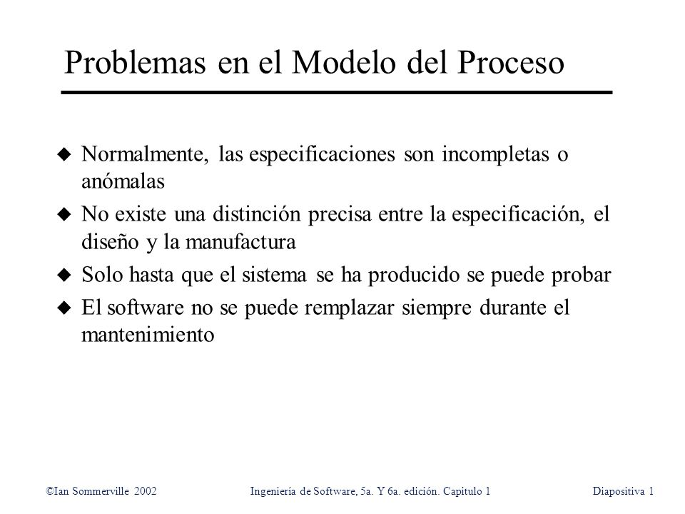 ©Ian Sommerville 2002Ingeniería de Software, 5a. Y 6a. edición. Capitulo 1Diapositiva1 Problemas en el Modelo del Proceso u Normalmente, las especific