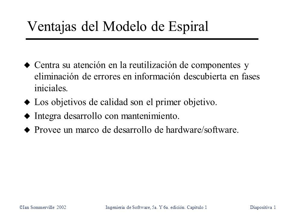 ©Ian Sommerville 2002Ingeniería de Software, 5a. Y 6a. edición. Capitulo 1Diapositiva1 Ventajas del Modelo de Espiral u Centra su atención en la reuti