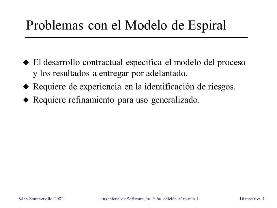 ©Ian Sommerville 2002Ingeniería de Software, 5a. Y 6a. edición. Capitulo 1Diapositiva1 Problemas con el Modelo de Espiral u El desarrollo contractual