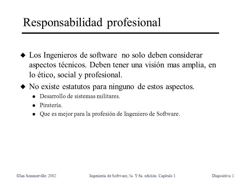©Ian Sommerville 2002Ingeniería de Software, 5a. Y 6a. edición. Capitulo 1Diapositiva1 Responsabilidad profesional u Los Ingenieros de software no sol