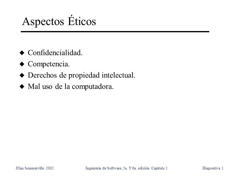 ©Ian Sommerville 2002Ingeniería de Software, 5a. Y 6a. edición. Capitulo 1Diapositiva1 Aspectos Éticos u Confidencialidad. u Competencia. u Derechos d