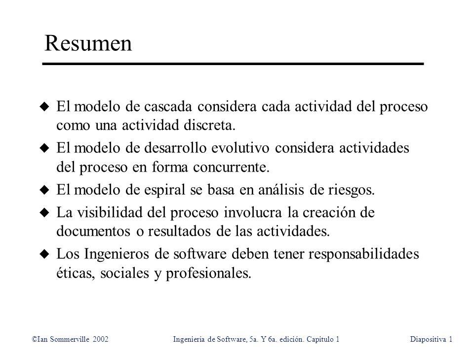 ©Ian Sommerville 2002Ingeniería de Software, 5a. Y 6a. edición. Capitulo 1Diapositiva1 Resumen u El modelo de cascada considera cada actividad del pro