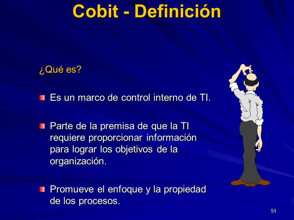 51 Cobit - Definición ¿Qué es? Es un marco de control interno de TI. Parte de la premisa de que la TI requiere proporcionar información para lograr lo
