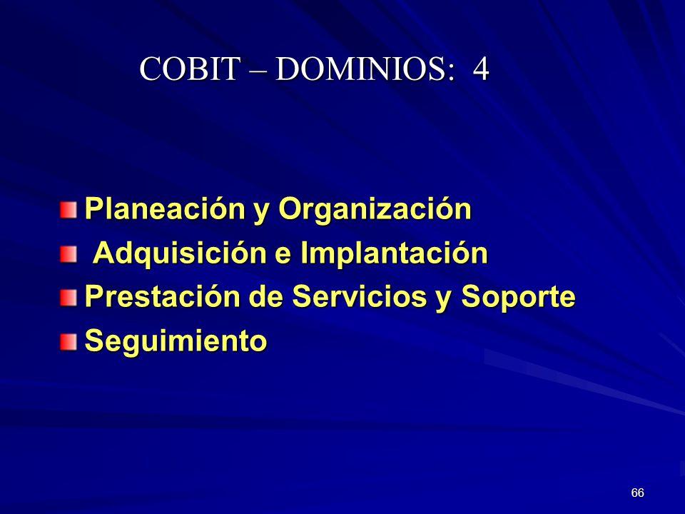 66 Planeación y Organización Adquisición e Implantación Adquisición e Implantación Prestación de Servicios y Soporte Seguimiento COBIT – DOMINIOS: 4