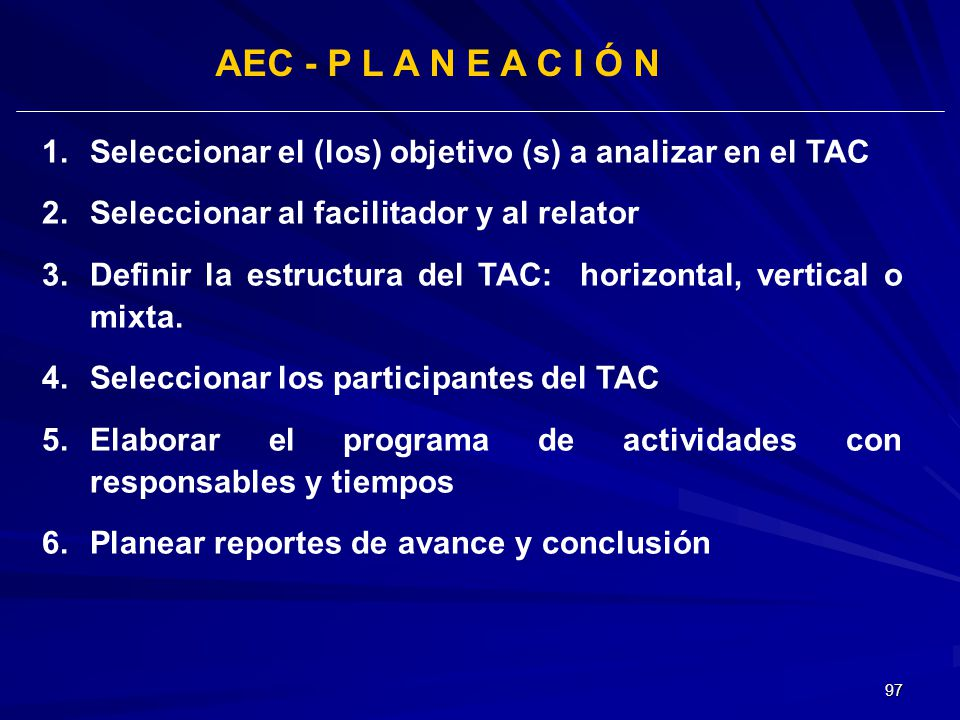 97 AEC - P L A N E A C I Ó N 1.Seleccionar el (los) objetivo (s) a analizar en el TAC 2.Seleccionar al facilitador y al relator 3.Definir la estructur