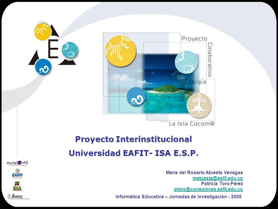 Proyecto Interinstitucional Universidad EAFIT- ISA E.S.P. Informática Educativa – Jornadas de investigación - 2005 María del Rosario Atuesta Venegas m