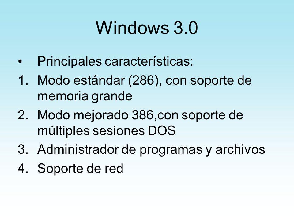 Windows 3.0 Principales características: 1.Modo estándar (286), con soporte de memoria grande 2.Modo mejorado 386,con soporte de múltiples sesiones DO