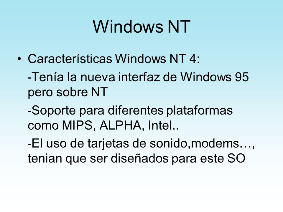 Windows NT Características Windows NT 4: -Tenía la nueva interfaz de Windows 95 pero sobre NT -Soporte para diferentes plataformas como MIPS, ALPHA, I