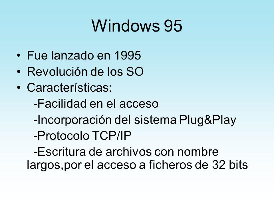 Windows 95 Fue lanzado en 1995 Revolución de los SO Características: -Facilidad en el acceso -Incorporación del sistema Plug&Play -Protocolo TCP/IP -E