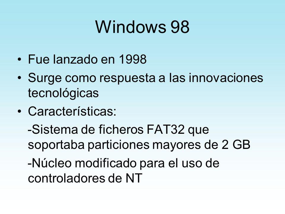 Windows 98 Fue lanzado en 1998 Surge como respuesta a las innovaciones tecnológicas Características: -Sistema de ficheros FAT32 que soportaba particio